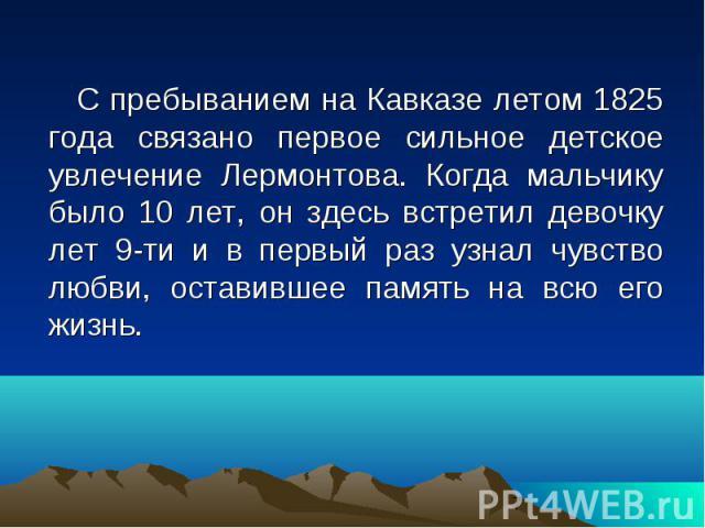 С пребыванием на Кавказе летом 1825 года связано первое сильное детское увлечение Лермонтова. Когда мальчику было 10 лет, он здесь встретил девочку лет 9-ти и в первый раз узнал чувство любви, оставившее память на всю его жизнь. С пребыванием на Кав…