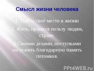 Смысл жизни человека 1. Найти своё место в жизни 2. Жить, принося пользу людям,