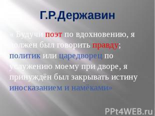 Г.Р.Державин « Будучи поэт по вдохновению, я должен был говорить правду; политик