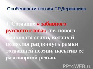 Особенности поэзии Г.Р.Державина 4. Создание « забавного русского слога», т.е. н