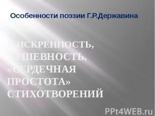Особенности поэзии Г.Р.Державина 1. ИСКРЕННОСТЬ, ДУШЕВНОСТЬ, «СЕРДЕЧНАЯ ПРОСТОТА