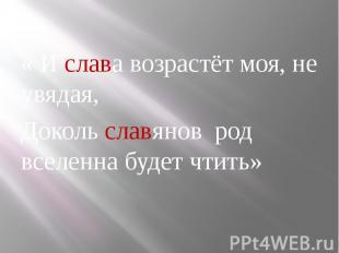 « И слава возрастёт моя, не увядая, « И слава возрастёт моя, не увядая, Доколь с