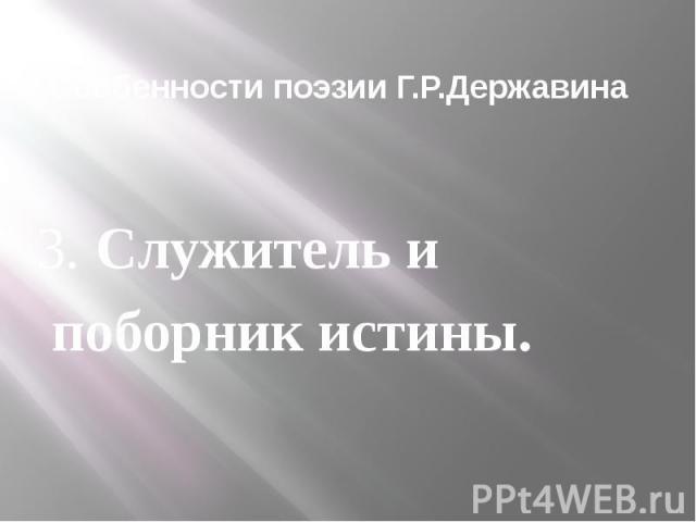 Особенности поэзии Г.Р.Державина 3. Служитель и поборник истины.