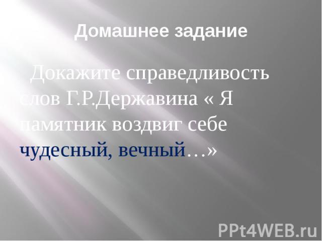 Домашнее задание Докажите справедливость слов Г.Р.Державина « Я памятник воздвиг себе чудесный, вечный…»