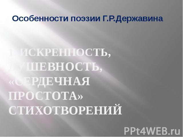 Особенности поэзии Г.Р.Державина 1. ИСКРЕННОСТЬ, ДУШЕВНОСТЬ, «СЕРДЕЧНАЯ ПРОСТОТА» СТИХОТВОРЕНИЙ