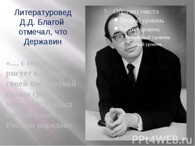 Литературовед Д.Д. Благой отмечал, что Державин «… с гордостью рисует картину своей посмертной славы среди многочисленных населяющих Россию народов»
