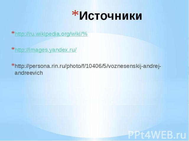 Источники http://ru.wikipedia.org/wiki/% http://images.yandex.ru/ http://persona.rin.ru/photo/f/10406/5/voznesenskij-andrej-andreevich