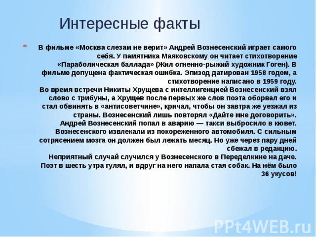 В фильме «Москва слезам не верит» Андрей Вознесенский играет самого себя. У памятника Маяковскому он читает стихотворение «Параболическая баллада» (Жил огненно-рыжий художник Гоген). В фильме допущена фактическая ошибка. Эпизод датирован 1958 годом,…