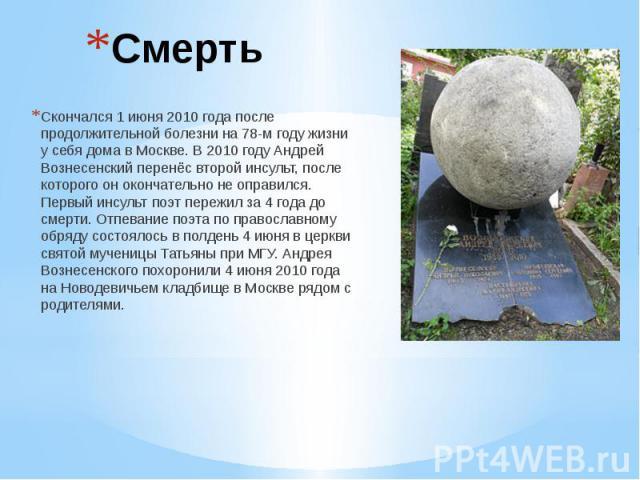 Смерть Скончался 1 июня 2010 года после продолжительной болезни на 78-м году жизни у себя дома в Москве. В 2010 году Андрей Вознесенский перенёс второй инсульт, после которого он окончательно не оправился. Первый инсульт поэт пережил за 4 года до см…