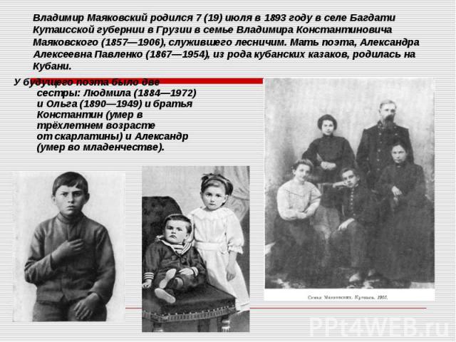Владимир Маяковский родился 7 (19)июляв 1893 году в селеБагдати Кутаисской губерниив Грузии в семье Владимира Константиновича Маяковского (1857—1906), служившего лесничим. Мать поэта, Александра Алексеевна Павленко (1867—1954…