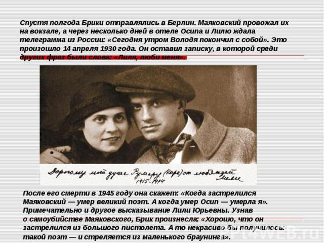 Спустя полгода Брики отправлялись в Берлин. Маяковский провожал их на вокзале, а через несколько дней в отеле Осипа и Лилю ждала телеграмма из России: «Сегодня утром Володя покончил с собой». Это произошло 14 апреля 1930 года. Он оставил записку, в …