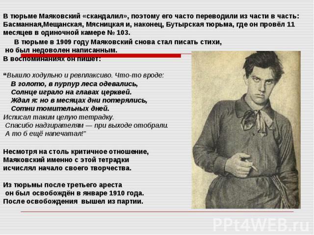 В тюрьме Маяковский «скандалил», поэтому его часто переводили из части в часть: Басманная,Мещанская, Мясницкаяи, наконец,Бутырская тюрьма, где он провёл 11 месяцев в одиночной камере №103. В тюрьме в1909 годуМаяковский …