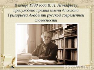 В конце 1998 года В. П. Астафьеву присуждена премия имени Аполлона Григорьева Ак