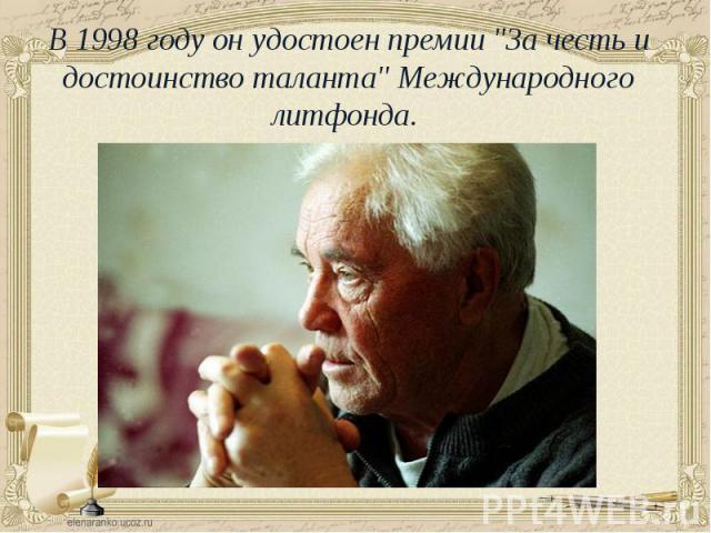 """В 1998 году он удостоен премии """"За честь и достоинство таланта"""" Международного литфонда. В 1998 году он удостоен премии """"За честь и достоинство таланта"""" Международного литфонда."""