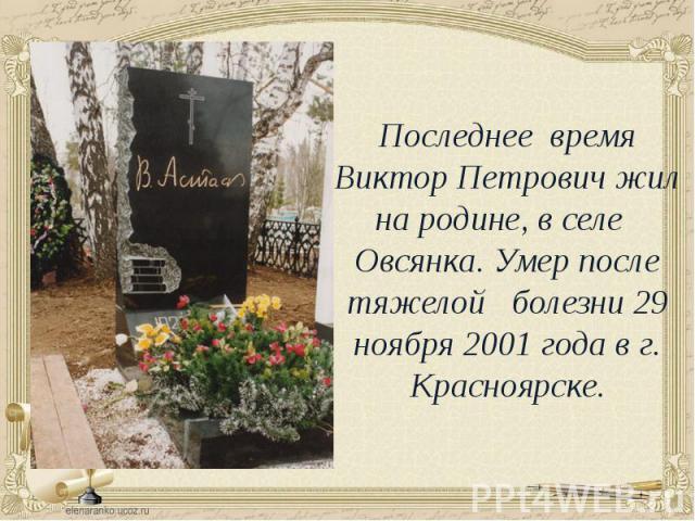 Последнее время Виктор Петрович жил на родине, в селе Овсянка. Умер после тяжелой болезни 29 ноября 2001 года в г. Красноярске.