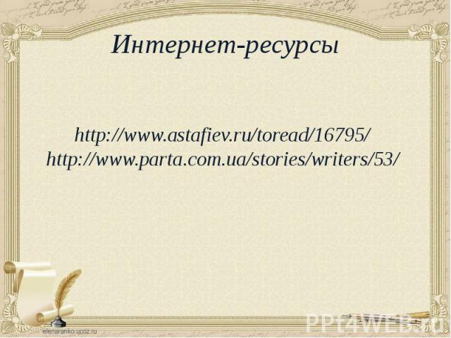 Интернет-ресурсы http://www.astafiev.ru/toread/16795/ http://www.parta.com.ua/stories/writers/53/