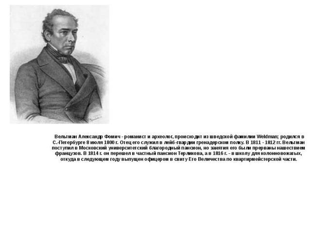 Вельтман Александр Фомич - романист и археолог, происходит из шведской фамилии Weldman; родился в С.-Петербурге 8 июля 1800 г. Отец его служил в лейб-гвардии гренадерском полку. В 1811 - 1812 гг. Вельтман поступил в Московский университетский благор…