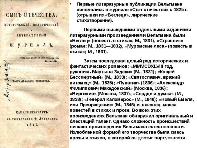 Первые литературные публикации Вельтмана появлялись в журнале «Сын отечества» с 1825 г. (отрывки из «Беглеца», лирические стихотворения). Первыми вышедшими отдельными изданиями литературными произведениями Вельтмана были «Беглец» (повесть в стихах; …