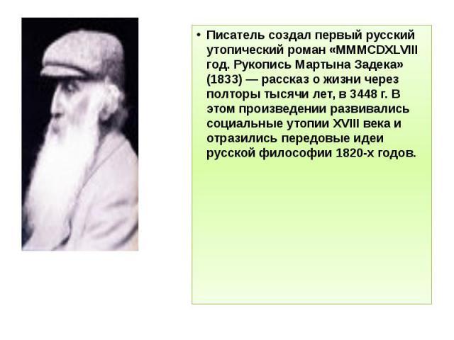 Писатель создал первый русский утопический роман «MMMCDXLVIII год. Рукопись Мартына Задека» (1833) — рассказ о жизни через полторы тысячи лет, в 3448 г. В этом произведении развивались социальные утопии XVIII века и отразились передовые идеи русской…