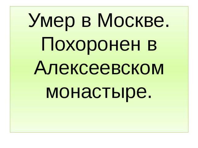 Умер в Москве. Похоронен в Алексеевском монастыре.