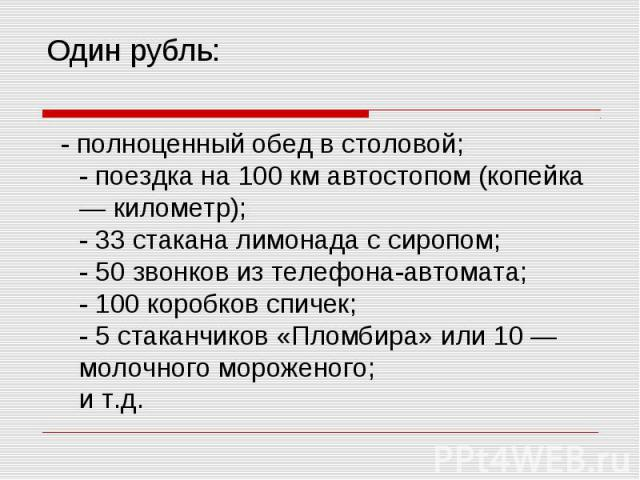 Один рубль: - полноценный обед в столовой; - поездка на 100 км автостопом (копейка — километр); - 33 стакана лимонада с сиропом; - 50 звонков из телефона-автомата; - 100 коробков спичек; - 5 стаканчиков «Пломбира» или 10 — молочного мороженого; и т.д.