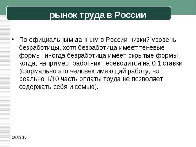 По официальным данным в России низкий уровень безработицы, хотя безработица имеет теневые формы, иногда безработица имеет скрытые формы, когда, например, работник переводится на 0,1 ставки (формально это человек имеющий работу, но реально 1/10 часть…