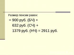 Размер пенсии равен: Размер пенсии равен: = 900 руб. (БЧ) + 632 руб. (СЧ) + 1379