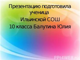 Презентацию подготовила ученица Презентацию подготовила ученица Ильинской СОШ 10