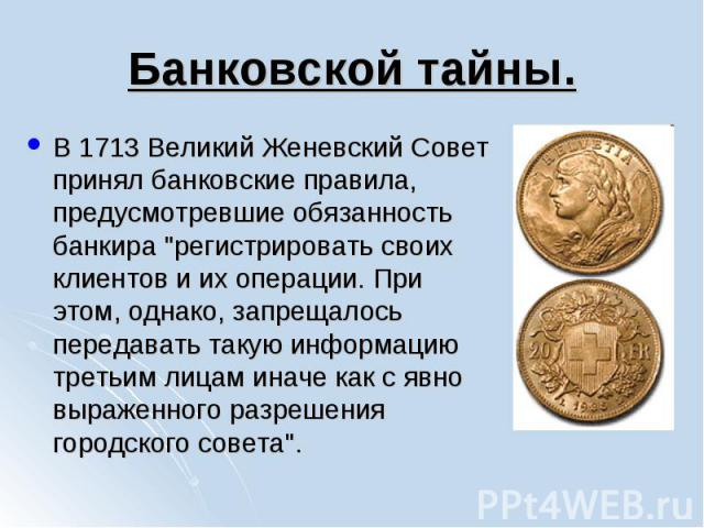 """В 1713 Великий Женевский Совет принял банковские правила, предусмотревшие обязанность банкира """"регистрировать своих клиентов и их операции. При этом, однако, запрещалось передавать такую информацию третьим лицам иначе как с явно выраженного раз…"""