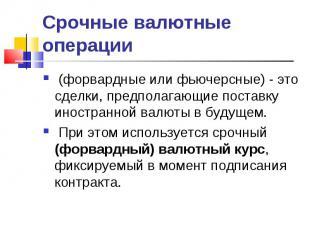 (форвардные или фьючерсные) - это сделки, предполагающие поставку иностранной ва
