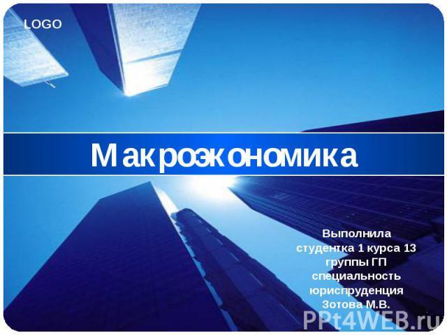 Макроэкономика Выполнила студентка 1 курса 13 группы ГП специальность юриспруденция Зотова М.В.