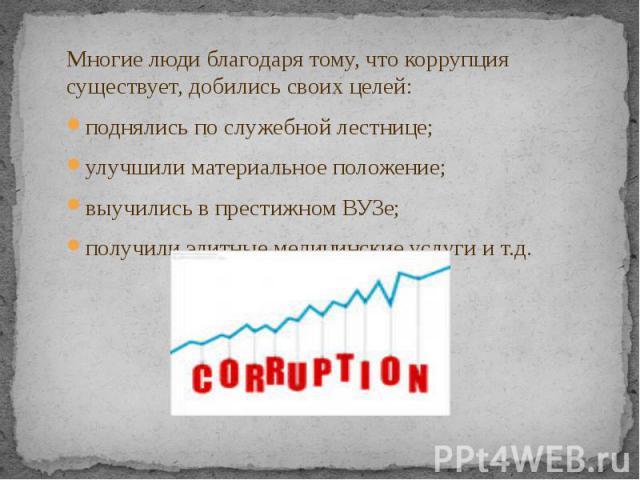 Многие люди благодаря тому, что коррупция существует, добились своих целей: Многие люди благодаря тому, что коррупция существует, добились своих целей: поднялись по служебной лестнице; улучшили материальное положение; выучились в престижном ВУЗе; по…