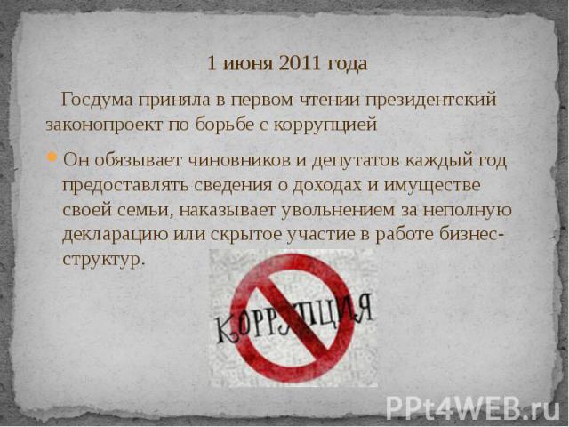 1 июня 2011 года 1 июня 2011 года Госдума приняла в первом чтении президентский законопроект по борьбе с коррупцией Он обязывает чиновников и депутатов каждый год предоставлять сведения о доходах и имуществе своей семьи, наказывает увольнением за не…