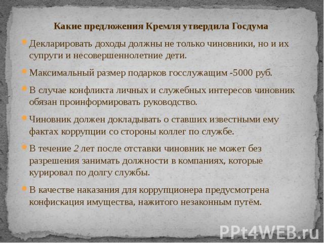 Какие предложения Кремля утвердила Госдума Какие предложения Кремля утвердила Госдума Декларировать доходы должны не только чиновники, но и их супруги и несовершеннолетние дети. Максимальный размер подарков госслужащим -5000 руб. В случае конфликта …