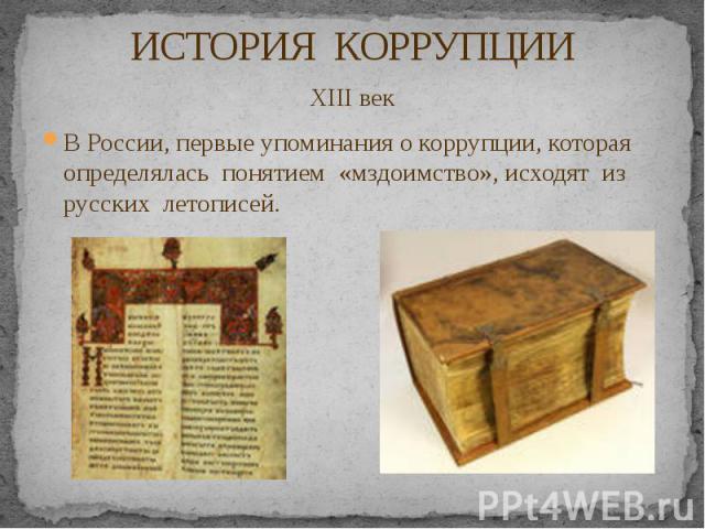 ИСТОРИЯ КОРРУПЦИИ XIII век В России, первые упоминания о коррупции, которая определялась понятием «мздоимство», исходят из русских летописей.