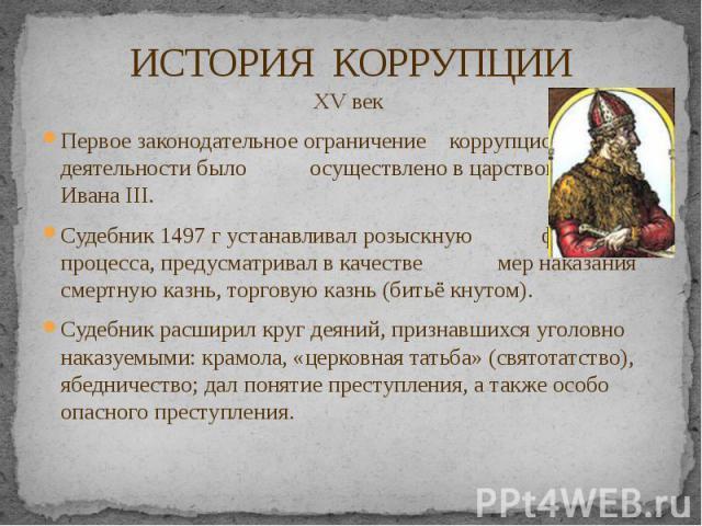 ИСТОРИЯ КОРРУПЦИИ XV век Первое законодательное ограничение коррупционной деятельности было осуществлено в царствование Ивана III. Судебник 1497 г устанавливал розыскную форму процесса, предусматривал в качестве мер наказания смертную казнь, торгову…