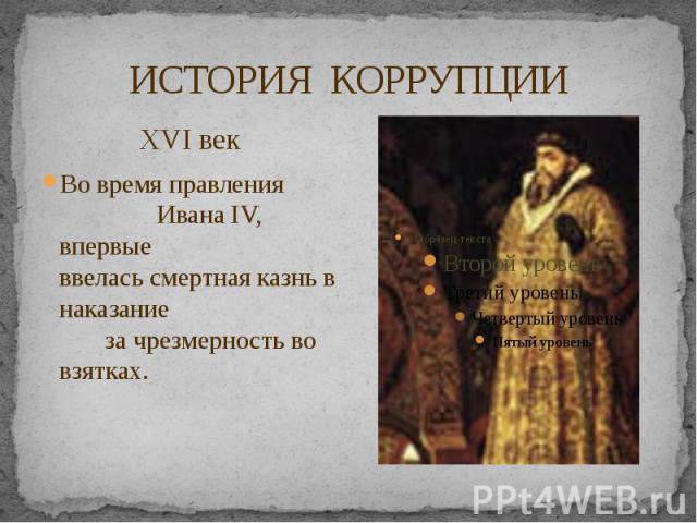 ИСТОРИЯ КОРРУПЦИИ XVI век Во время правления Ивана IV, впервые ввелась смертная казнь в наказание за чрезмерность во взятках.
