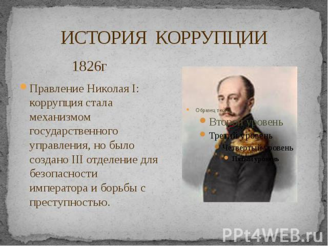 ИСТОРИЯ КОРРУПЦИИ 1826г Правление Николая I: коррупция стала механизмом государственного управления, но было создано III отделение для безопасности императора и борьбы с преступностью.