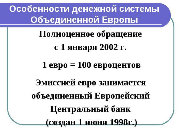 Полноценное обращение Полноценное обращение с 1 января 2002 г. 1 евро = 100 евроцентов Эмиссией евро занимается объединенный Европейский Центральный банк (создан 1 июня 1998г.)