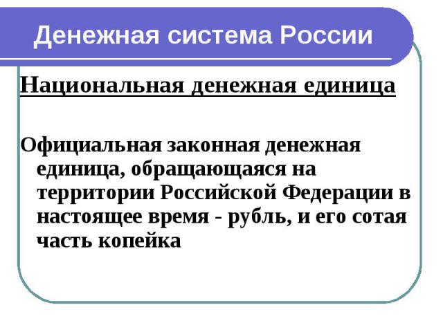 Национальная денежная единица Национальная денежная единица Официальная законная денежная единица, обращающаяся на территории Российской Федерации в настоящее время - рубль, и его сотая часть копейка
