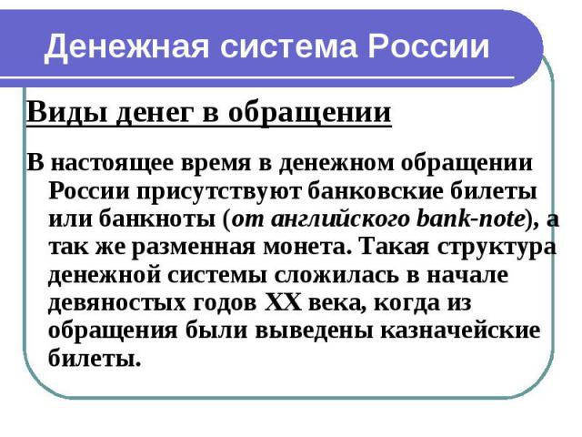 Виды денег в обращении Виды денег в обращении В настоящее время в денежном обращении России присутствуют банковские билеты или банкноты (от английского bank-note), а так же разменная монета. Такая структура денежной системы сложилась в начале девяно…