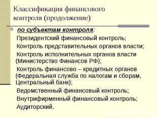 по субъектам контроля: по субъектам контроля: Президентский финансовый контроль;