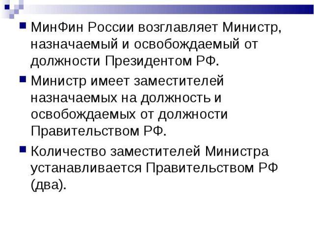 МинФин России возглавляет Министр, назначаемый и освобождаемый от должности Президентом РФ. МинФин России возглавляет Министр, назначаемый и освобождаемый от должности Президентом РФ. Министр имеет заместителей назначаемых на должность и освобождаем…