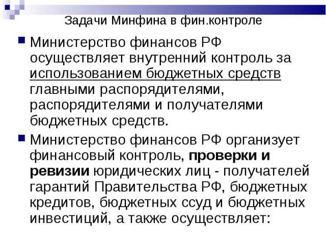 Министерство финансов РФ осуществляет внутренний контроль за использованием бюджетных средств главными распорядителями, распорядителями и получателями бюджетных средств. Министерство финансов РФ осуществляет внутренний контроль за использованием бюд…