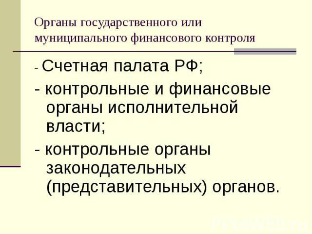 - Счетная палата РФ; - Счетная палата РФ; - контрольные и финансовые органы исполнительной власти; - контрольные органы законодательных (представительных) органов.