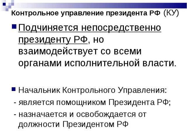 Подчиняется непосредственно президенту РФ, но взаимодействует со всеми органами исполнительной власти. Подчиняется непосредственно президенту РФ, но взаимодействует со всеми органами исполнительной власти. Начальник Контрольного Управления: - являет…
