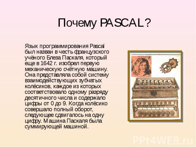 Язык программирования Pascal был назван в честь французского учёного Блеза Паскаля, который еще в 1642 г. изобрел первую механическую счётную машину. Она представляла собой систему взаимодействующих зубчатых колёсиков, каждое из которых соответствов…
