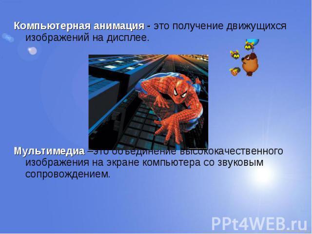 Компьютерная анимация - это получение движущихся изображений на дисплее. Компьютерная анимация - это получение движущихся изображений на дисплее. Мультимедиа –это объединение высококачественного изображения на экране компьютера со звуковым сопровождением.