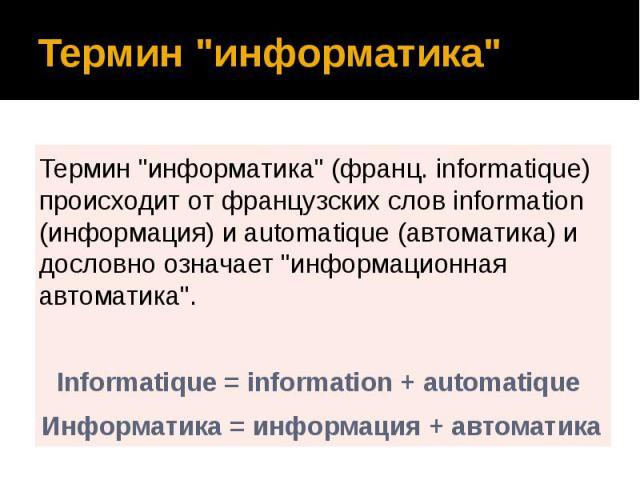 """Термин """"информатика"""" Термин """"информатика"""" (франц. informatique) происходит от французских слов information (информация) и automatique (автоматика) и дословно означает """"информационная автоматика"""". Informatique = informat…"""