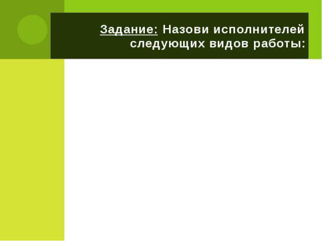 Задание: Назови исполнителей следующих видов работы: